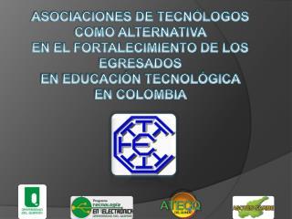 ASOCIACIONES DE TECNÓLOGOS  COMO ALTERNATIVA  EN EL FORTALECIMIENTO DE LOS  EGRESADOS  EN EDUCACIÓN TECNOLÓGICA  EN COL