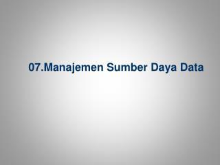 07 .Manajemen  Sumber Daya Data