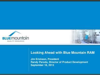 Looking Ahead with Blue Mountain RAM Jim Erickson, President Randy Paroda, Director of Product Development September 18