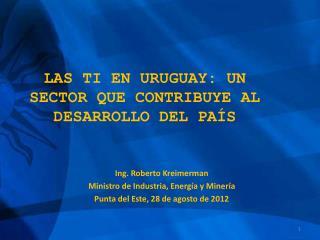 Ing. Roberto Kreimerman Ministro de Industria, Energ�a y Miner�a Punta del Este, 28 de agosto de 2012
