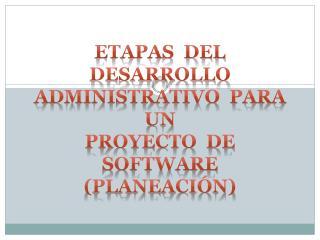 Etapas  del  desarrollo   Administrativo  para  un Proyecto  de  software (planeación)