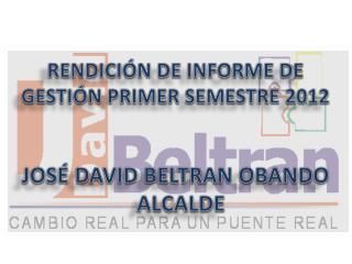 RENDICIÓN DE INFORME DE GESTIÓN PRIMER SEMESTRE 2012 JOSÉ DAVID BELTRAN OBANDO   ALCALDE
