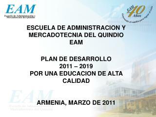 ESCUELA DE ADMINISTRACION Y MERCADOTECNIA DEL QUINDIO EAM PLAN DE DESARROLLO  2011 � 2019 POR UNA EDUCACION DE ALTA CAL