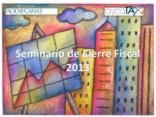 Seminario  de Cierre  F iscal  2013