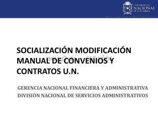 SOCIALIZACIÓN MODIFICACIÓN MANUAL DE CONVENIOS Y CONTRATOS  U.N .