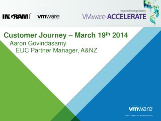 Customer Journey – March 19 th  2014 Aaron Govindasamy        EUC Partner Manager, A&NZ