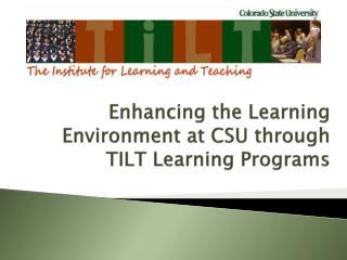 Enhancing the Learning Environment at CSU through TILT Learning Programs