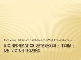 BIOINFORMATICS DATABASES � ITESM � Dr. Victor Trevi�o