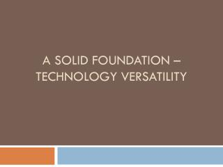 A Solid Foundation – Technology Versatility