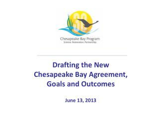Drafting the New Chesapeake Bay Agreement,  Goals and Outcomes June 13, 2013