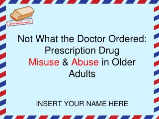 Not What the Doctor Ordered: Prescription Drug  Misuse  &  Abuse  in Older Adults INSERT YOUR NAME HERE