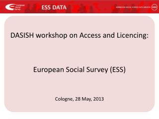 DASISH workshop on Access and  Licencing : European Social Survey (ESS) Cologne, 28 May, 2013