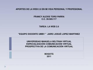 APORTES DE LA WEB 2.0 EN MI VIDA PERSONAL Y PROFESIONAL FRANCY ALEXIS TORO PARRA C.C. 39.569.117 TAREA: LA WEB 2.0