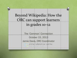 Beyond Wikipedia:  How  the ORC can support learners in grades  10–12