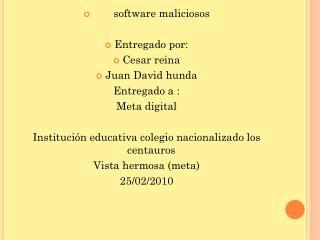 software maliciosos  Entregado por:  Cesar reina  Juan David hunda Entregado a : Meta digital