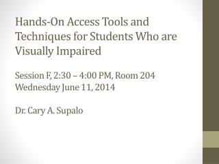 Hands-On Access Tools and Techniques for Students Who are  Visually Impaired Session F, 2:30 – 4:00 PM, Room 204  Wedne