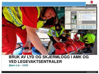 Bruk av lyd og skjermlogg i AMK og ved legevaktsentraler Bjørn Lie – COO
