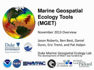 Marine Geospatial Ecology Tools (MGET) November 2013 Overview Jason Roberts, Ben Best, Daniel Dunn, Eric Treml, and Pat