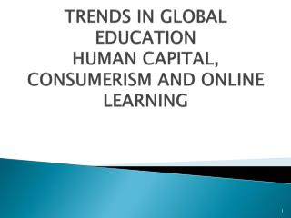 TRENDS IN GLOBAL EDUCATION HUMAN CAPITAL, CONSUMERISM AND ONLINE LEARNING