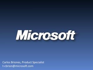 Carlos Briones,  Product Specialist t-cbrion@microsoft.com