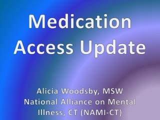Medication Access Update Alicia Woodsby, MSW National Alliance on Mental Illness, CT (NAMI-CT)
