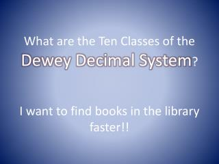 What are the Ten Classes of the  Dewey Decimal System ? I want to find books in the library faster!!