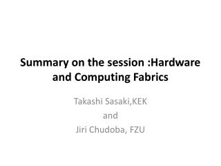 Summary on the session :Hardware and Computing Fabrics