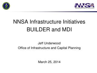 NNSA Infrastructure Initiatives BUILDER and MDI Jeff Underwood Office of Infrastructure and Capital Planning  March 25,