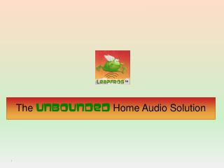 The  Unbounded  Home Audio Solution