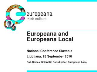 Europeana  and  Europeana  Local National Conference  Slovenia Ljubljana, 15 September 2010 Rob Davies, Scientific Coor