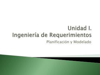 Unidad I. Ingeniería de Requerimientos