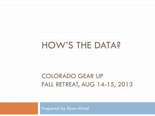 How's the data? Colorado  GEAR UP  FALL Retreat ,  AUG 14-15,  2013