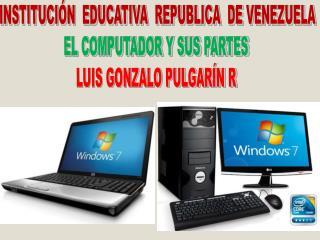 INSTITUCIÓN  EDUCATIVA  REPUBLICA  DE VENEZUELA EL COMPUTADOR Y SUS PARTES  LUIS  GONZALO PULGARÍN R