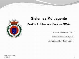 Sistemas Multiagente Sesión 1: Introducción a los SMAs