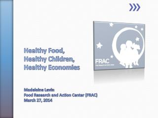 Healthy Food, Healthy Children,  Healthy Economies Madeleine Levin Food Research and Action Center (FRAC) March 27, 201