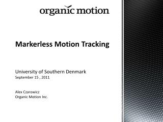 Markerless  M otion Tracking University of Southern Denmark September 15 , 2011 Alex Czarowicz Organic Motion Inc.