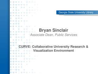 Bryan Sinclair Associate Dean, Public Services CURVE: Collaborative University Research & Visualization Environment