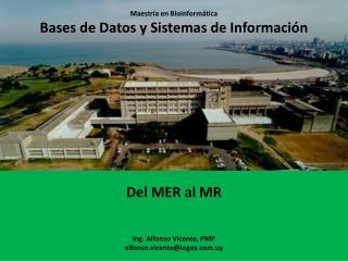 Maestría en Bioinformática Bases de Datos y Sistemas de Información Del MER al MR Ing. Alfonso Vicente, PMP alfonso.vic