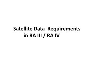 S atellite  D ata   R equirements  in  RA III / RA IV