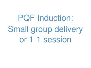 PQF Induction:  S mall group delivery or 1-1 session