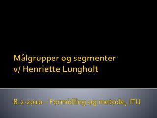 Målgrupper og segmenter v/ Henriette  Lungholt 8.2-2010 – Formidling og metode, ITU