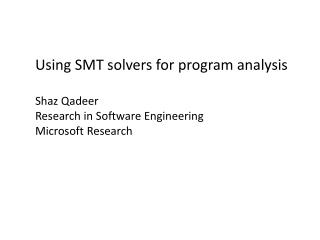 Using SMT solvers for program analysis Shaz Qadeer Research in Software Engineering Microsoft Research