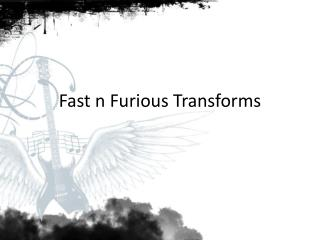 Fast n Furious Transforms