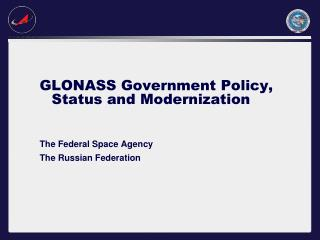 GLONASS Government Policy, Status and Modernization The Federal Space Agency The Russian Federation