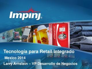 Tecnología para  Retail  Integrado  Mexico 2014 Larry  Arnstein  – VP  Desarrollo  de  Negocios