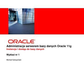 Administracja serwerem bazy danych Oracle 11g Instancja i dostęp do bazy danych Wykład  nr 1