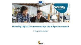 Fostering Digital Entrepreneurship, the Bulgarian example  2  Ju ly 2014,  Sofia
