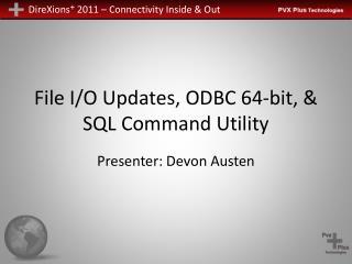 File I/O Updates, ODBC 64-bit, & SQL Command Utility