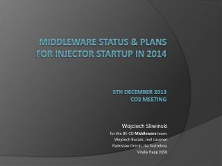 Middleware  status &  Plans for  Injector startup  in 2014 5 th december  201 3 CO3  meeting