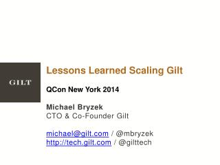 Lessons Learned Scaling Gilt QCon  New York 2014 Michael Bryzek CTO & Co-Founder Gilt michael@gilt.com  / @ mbryzek htt